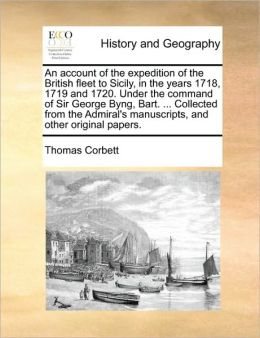 An account of the expedition of the British fleet to Sicily, in the years 1718, 1719 and 1720. Under the command of Sir George Byng, Bart. ... Collected from the Admiral's manuscripts, and other original papers.