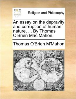 An essay on the depravity and corruption of human nature. ... By Thomas O'Brien Mac Mahon.