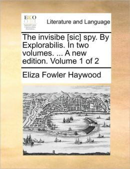 The invisibe [sic] spy. By Explorabilis. In two volumes. ... A new edition. Volume 1 of 2