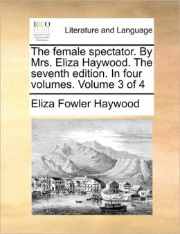 The female spectator. By Mrs. Eliza Haywood. The seventh edition. In four volumes. Volume 3 of 4