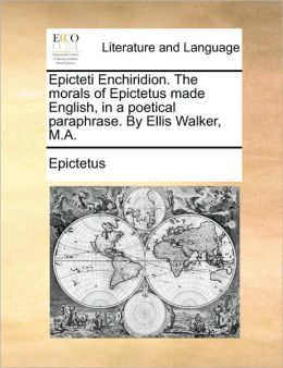 Epicteti Enchiridion. The morals of Epictetus made English, in a poetical paraphrase. By Ellis Walker, M.A.