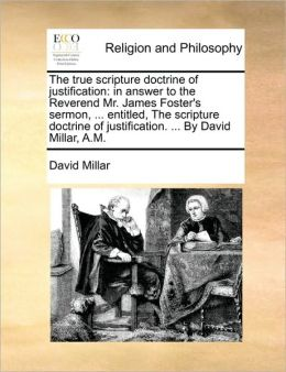 The true scripture doctrine of justification: in answer to the Reverend Mr. James Foster's sermon, ... entitled, The scripture doctrine of justification. ... By David Millar, A.M.