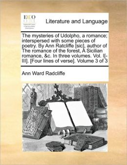 The mysteries of Udolpho, a romance; interspersed with some pieces of poetry. By Ann Ratcliffe [sic], author of The romance of the forest, A Sicilian romance, &c. In three volumes. Vol. I[-III]. [Four lines of verse]. Volume 3 of 3