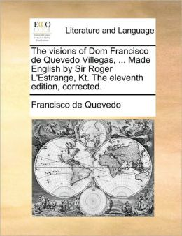 The visions of Dom Francisco de Quevedo Villegas, ... Made English by Sir Roger L'Estrange, Kt. The eleventh edition, corrected.