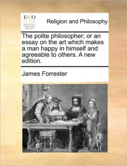 The polite philosopher; or an essay on the art which makes a man happy in himself and agreeable to others. A new edition.
