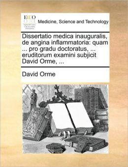 Dissertatio medica inauguralis, de angina inflammatoria: quam ... pro gradu doctoratus, ... eruditorum examini subjicit David Orme, ...