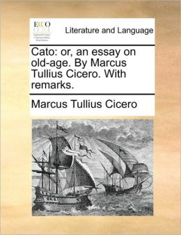 Cato: or, an essay on old-age. By Marcus Tullius Cicero. With remarks.