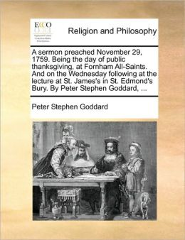 A sermon preached November 29, 1759. Being the day of public thanksgiving, at Fornham All-Saints. And on the Wednesday following at the lecture at St. James's in St. Edmond's Bury. By Peter Stephen Goddard, ...
