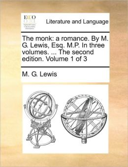The monk: a romance. By M. G. Lewis, Esq. M.P. In three volumes. ... The second edition. Volume 1 of 3