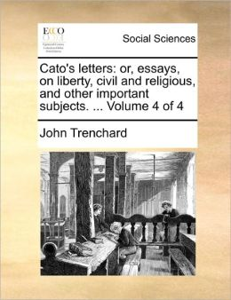 Cato's letters: or, essays, on liberty, civil and religious, and other important subjects. ... Volume 4 of 4