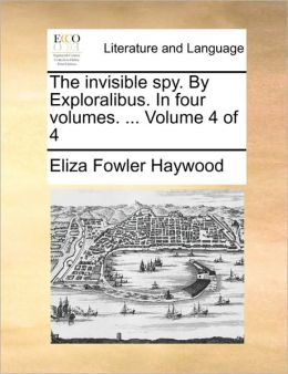 The invisible spy. By Exploralibus. In four volumes. ... Volume 4 of 4