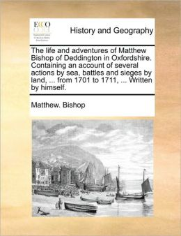 The life and adventures of Matthew Bishop of Deddington in Oxfordshire. Containing an account of several actions by sea, battles and sieges by land, ... from 1701 to 1711, ... Written by himself.