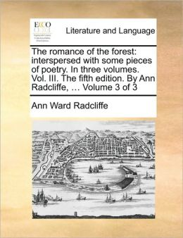 The romance of the forest: interspersed with some pieces of poetry. In three volumes. Vol. III. The fifth edition. By Ann Radcliffe, ... Volume 3 of 3