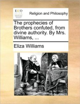 The prophecies of Brothers confuted, from divine authority. By Mrs. Williams, ...