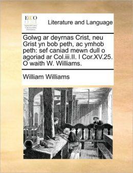 Golwg ar deyrnas Crist, neu Grist yn bob peth, ac ymhob peth: sef caniad mewn dull o agoriad ar Col.iii.II. I Cor.XV.25. O waith W. Williams.
