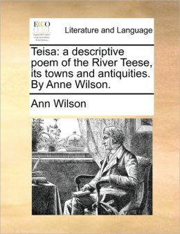 Teisa: a descriptive poem of the River Teese, its towns and antiquities. By Anne Wilson.