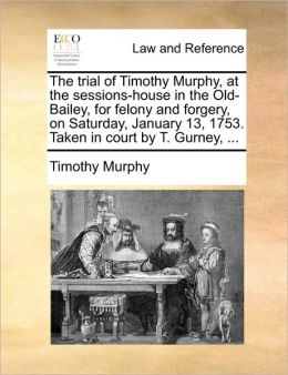 The trial of Timothy Murphy, at the sessions-house in the Old-Bailey, for felony and forgery, on Saturday, January 13, 1753. Taken in court by T. Gurney, ...