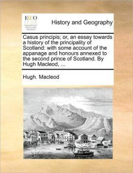 Casus Principis; Or, An Essay Towards A History Of The Principality Of Scotland