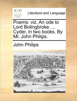 Poems: viz. An ode to Lord Bolingbroke. ... Cyder, in two books. By Mr. John Philips.