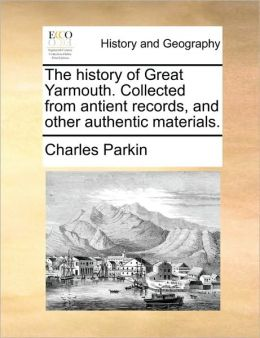 The history of Great Yarmouth. Collected from antient records, and other authentic materials.