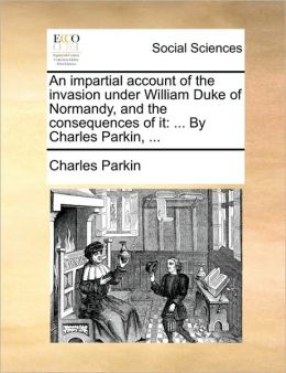 An impartial account of the invasion under William Duke of Normandy, and the consequences of it: ... By Charles Parkin, ...