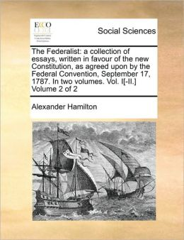 The Federalist: a collection of essays, written in favour of the new Constitution, as agreed upon by the Federal Convention, September 17, 1787. In two volumes. Vol. I[-II.] Volume 2 of 2