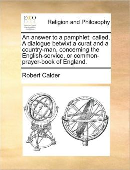 An answer to a pamphlet: called, A dialogue betwixt a curat and a country-man, concerning the English-service, or common-prayer-book of England.