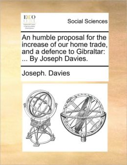 An humble proposal for the increase of our home trade, and a defence to Gibraltar: ... By Joseph Davies.