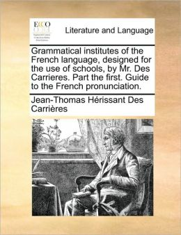 Grammatical institutes of the French language, designed for the use of schools, by Mr. Des Carrieres. Part the first. Guide to the French pronunciation.