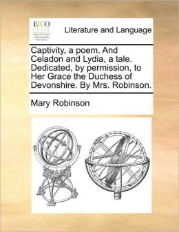 Captivity, a poem. And Celadon and Lydia, a tale. Dedicated, by permission, to Her Grace the Duchess of Devonshire. By Mrs. Robinson.