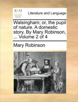 Walsingham; or, the pupil of nature. A domestic story. By Mary Robinson, ... Volume 2 of 4