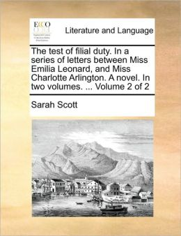 The test of filial duty. In a series of letters between Miss Emilia Leonard, and Miss Charlotte Arlington. A novel. In two volumes. ... Volume 2 of 2