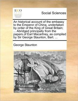 An historical account of the embassy to the Emperor of China, undertaken by order of the King of Great Britain; ... Abridged principally from the papers of Earl Macartney, as compiled by Sir George Staunton, Bart. ...