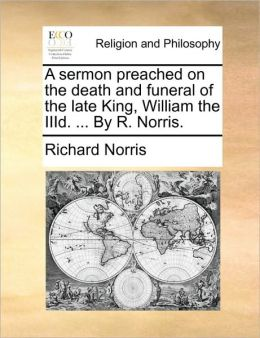 A sermon preached on the death and funeral of the late King, William the IIId. ... By R. Norris.