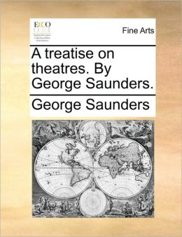 A treatise on theatres. By George Saunders.