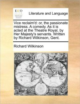 Vice reclaim'd: or, the passionate mistress. A comedy. As it is acted at the Theatre Royal, by Her Majesty's servants. Written by Richard Wilkinson, Gent.