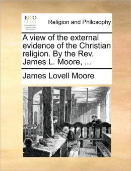 A view of the external evidence of the Christian religion. By the Rev. James L. Moore, ...