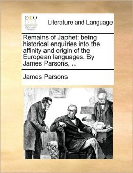 Remains of Japhet: being historical enquiries into the affinity and origin of the European languages. By James Parsons, ...