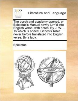 The porch and academy opened, or Epictetus's Manual newly turn'd into English verse, with notes. By J. W. ... To which is added, Cebes's Table never before translated into English verse. By a lady.