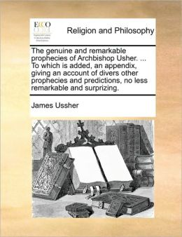 The genuine and remarkable prophecies of Archbishop Usher. ... To which is added, an appendix, giving an account of divers other prophecies and predictions, no less remarkable and surprizing.