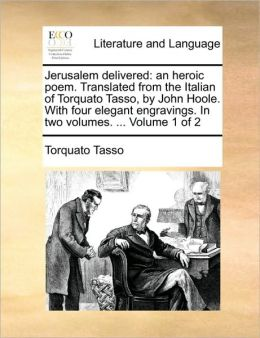Jerusalem delivered: an heroic poem. Translated from the Italian of Torquato Tasso, by John Hoole. With four elegant engravings. In two volumes. ... Volume 1 of 2