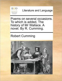 Poems on several occasions. To which is added, The history of Mr Wallace. A novel. By R. Cumming.