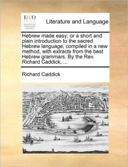Hebrew made easy; or a short and plain introduction to the sacred Hebrew language, compiled in a new method, with extracts from the best Hebrew grammars. By the Rev. Richard Caddick, ...