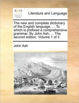 The new and complete dictionary of the English language. ... To which is prefixed a comprehensive grammar. By John Ash, ... The second edition. Volume 1 of 2