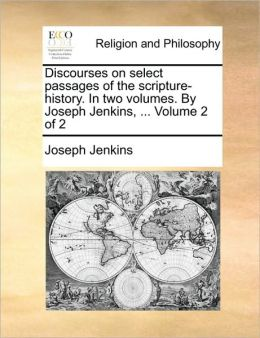 Discourses on select passages of the scripture-history. In two volumes. By Joseph Jenkins, ... Volume 2 of 2