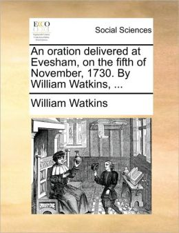 An oration delivered at Evesham, on the fifth of November, 1730. By William Watkins, ...