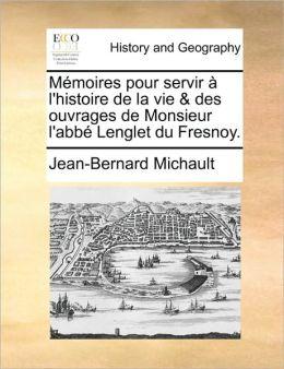 M moires pour servir l'histoire de la vie & des ouvrages de Monsieur l'abb Lenglet du Fresnoy.