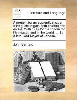A present for an apprentice: or, a sure guide to gain both esteem and estate. With rules for his conduct to his master, and in the world, ... By a late Lord Mayor of London.