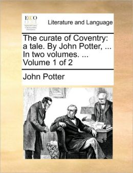 The curate of Coventry: a tale. By John Potter, ... In two volumes. ... Volume 1 of 2