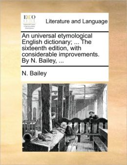 An universal etymological English dictionary; ... The sixteenth edition, with considerable improvements. By N. Bailey, ...